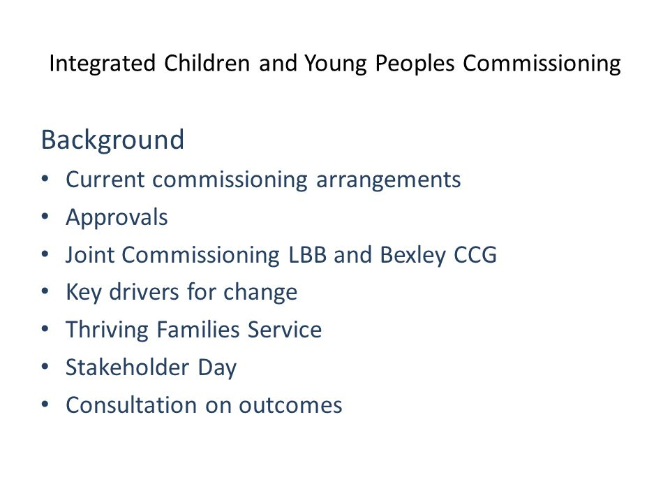 Integrated Children and Young Peoples Commissioning Background Current commissioning arrangements Approvals Joint Commissioning LBB and Bexley CCG Key drivers for change Thriving Families Service Stakeholder Day Consultation on outcomes