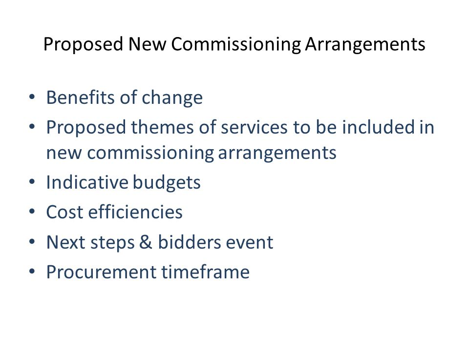 Proposed New Commissioning Arrangements Benefits of change Proposed themes of services to be included in new commissioning arrangements Indicative budgets Cost efficiencies Next steps & bidders event Procurement timeframe
