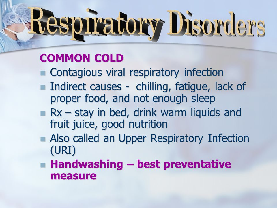 COMMON COLD Contagious viral respiratory infection Contagious viral respiratory infection Indirect causes - chilling, fatigue, lack of proper food, and not enough sleep Indirect causes - chilling, fatigue, lack of proper food, and not enough sleep Rx – stay in bed, drink warm liquids and fruit juice, good nutrition Rx – stay in bed, drink warm liquids and fruit juice, good nutrition Also called an Upper Respiratory Infection (URI) Also called an Upper Respiratory Infection (URI) Handwashing – best preventative measure Handwashing – best preventative measure