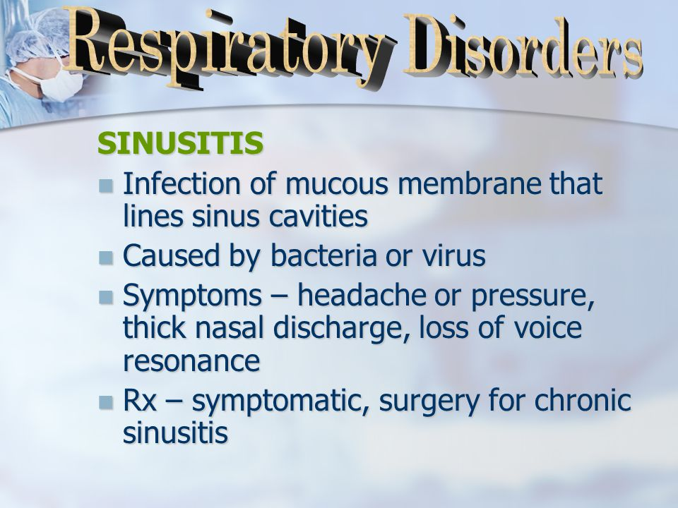 SINUSITIS Infection of mucous membrane that lines sinus cavities Infection of mucous membrane that lines sinus cavities Caused by bacteria or virus Caused by bacteria or virus Symptoms – headache or pressure, thick nasal discharge, loss of voice resonance Symptoms – headache or pressure, thick nasal discharge, loss of voice resonance Rx – symptomatic, surgery for chronic sinusitis Rx – symptomatic, surgery for chronic sinusitis