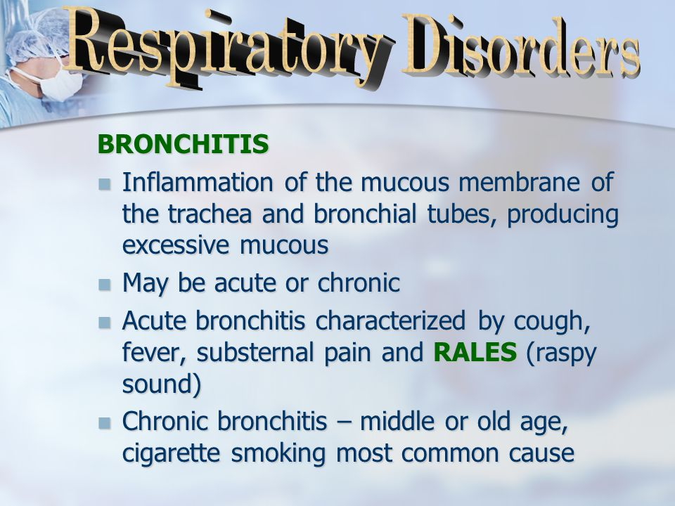 BRONCHITIS Inflammation of the mucous membrane of the trachea and bronchial tubes, producing excessive mucous Inflammation of the mucous membrane of the trachea and bronchial tubes, producing excessive mucous May be acute or chronic May be acute or chronic Acute bronchitis characterized by cough, fever, substernal pain and RALES (raspy sound) Acute bronchitis characterized by cough, fever, substernal pain and RALES (raspy sound) Chronic bronchitis – middle or old age, cigarette smoking most common cause Chronic bronchitis – middle or old age, cigarette smoking most common cause
