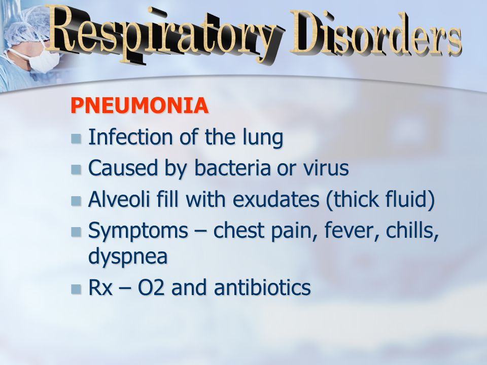 PNEUMONIA Infection of the lung Infection of the lung Caused by bacteria or virus Caused by bacteria or virus Alveoli fill with exudates (thick fluid) Alveoli fill with exudates (thick fluid) Symptoms – chest pain, fever, chills, dyspnea Symptoms – chest pain, fever, chills, dyspnea Rx – O2 and antibiotics Rx – O2 and antibiotics