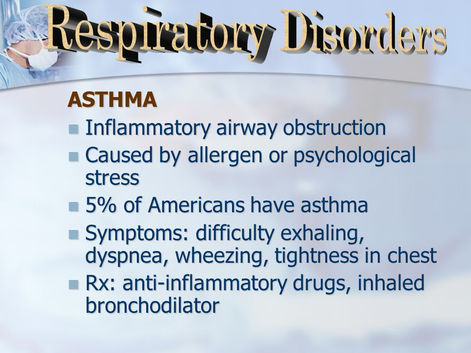 ASTHMA Inflammatory airway obstruction Inflammatory airway obstruction Caused by allergen or psychological stress Caused by allergen or psychological stress 5% of Americans have asthma 5% of Americans have asthma Symptoms: difficulty exhaling, dyspnea, wheezing, tightness in chest Symptoms: difficulty exhaling, dyspnea, wheezing, tightness in chest Rx: anti-inflammatory drugs, inhaled bronchodilator Rx: anti-inflammatory drugs, inhaled bronchodilator