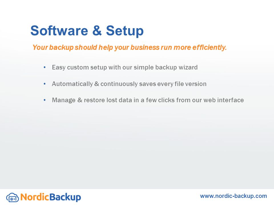 Easy custom setup with our simple backup wizard Automatically & continuously saves every file version Manage & restore lost data in a few clicks from our web interface Your backup should help your business run more efficiently.