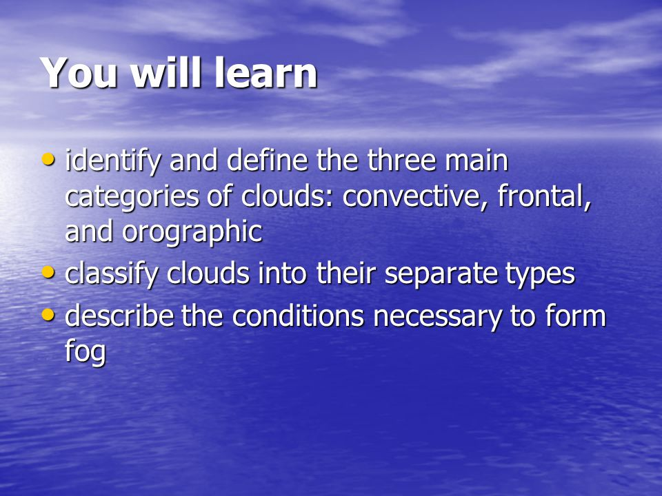 You will learn identify and define the three main categories of clouds: convective, frontal, and orographic identify and define the three main categories of clouds: convective, frontal, and orographic classify clouds into their separate types classify clouds into their separate types describe the conditions necessary to form fog describe the conditions necessary to form fog