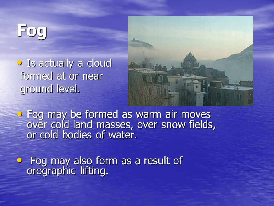 Fog Is actually a cloud Is actually a cloud formed at or near formed at or near ground level.