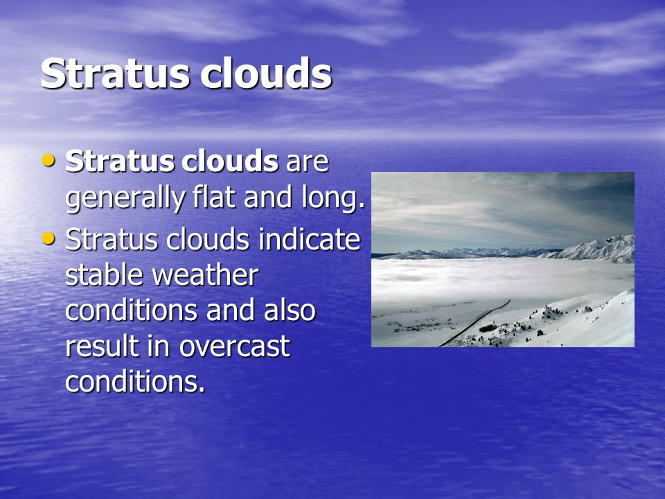Stratus clouds Stratus clouds are generally flat and long.
