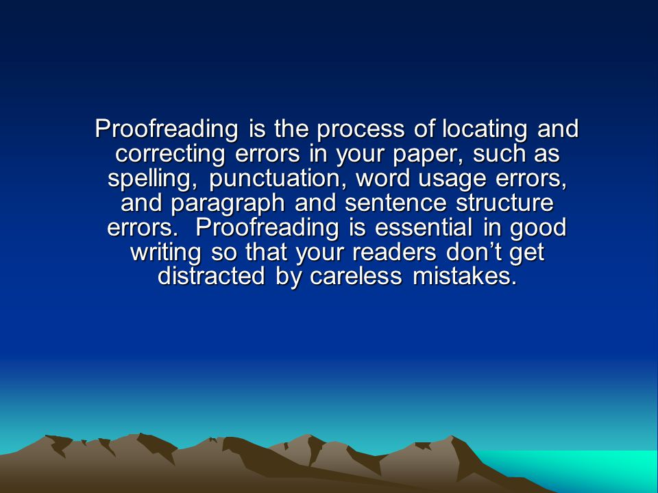 Proofreading is the process of locating and correcting errors in your paper, such as spelling, punctuation, word usage errors, and paragraph and sentence structure errors.