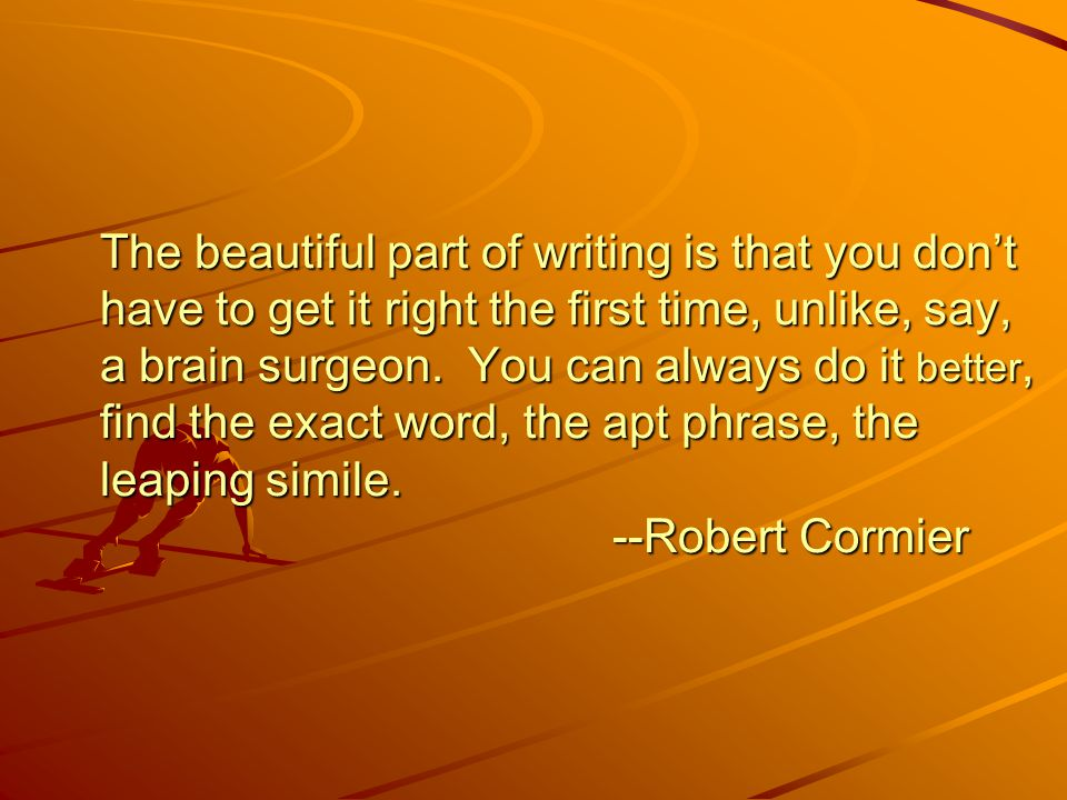 The beautiful part of writing is that you don't have to get it right the first time, unlike, say, a brain surgeon.