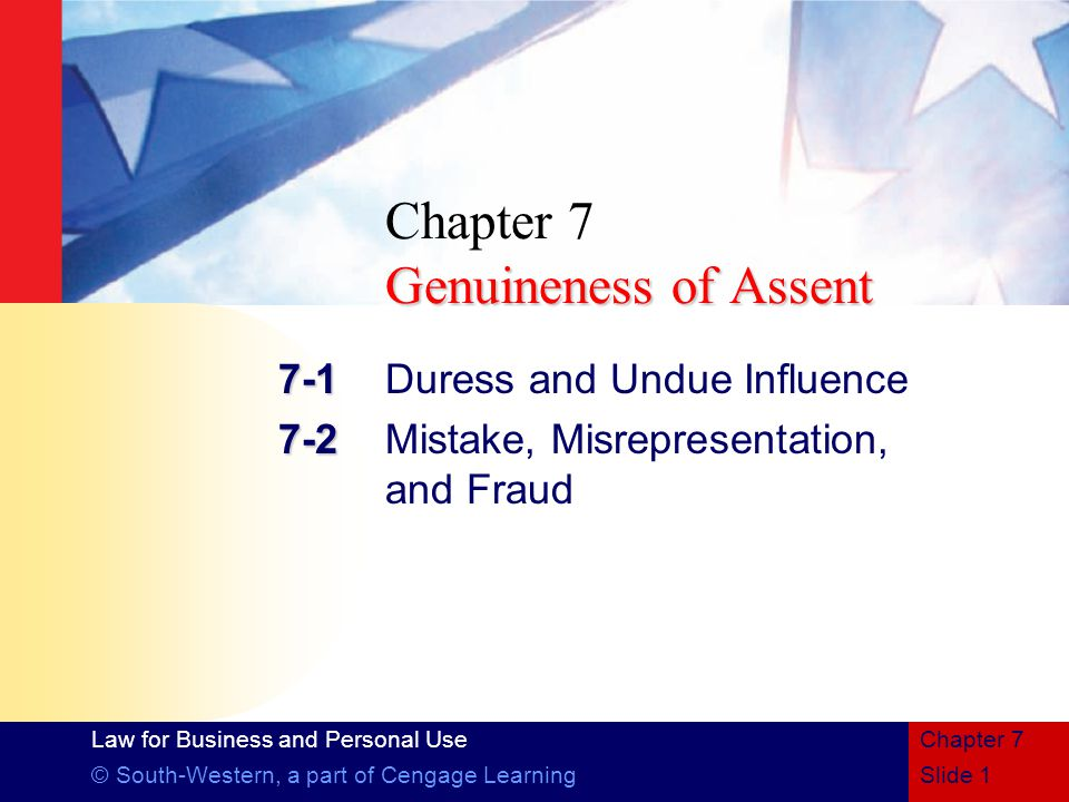 Law for Business and Personal Use © South-Western, a part of Cengage LearningSlide 1 Chapter 7 Genuineness of Assent Chapter 7 Genuineness of Assent Duress and Undue Influence Mistake, Misrepresentation, and Fraud