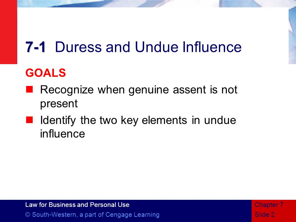 Law for Business and Personal Use © South-Western, a part of Cengage LearningSlide 2 Chapter Duress and Undue Influence GOALS Recognize when genuine assent is not present Identify the two key elements in undue influence