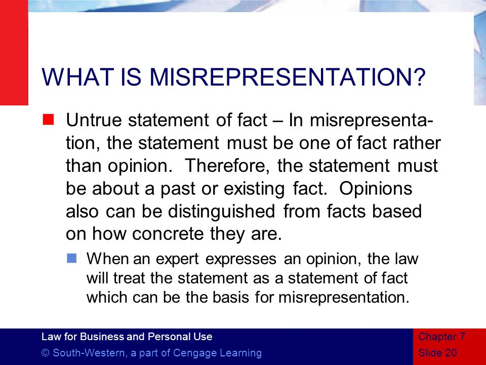 Law for Business and Personal Use © South-Western, a part of Cengage LearningSlide 20 Chapter 7 WHAT IS MISREPRESENTATION.