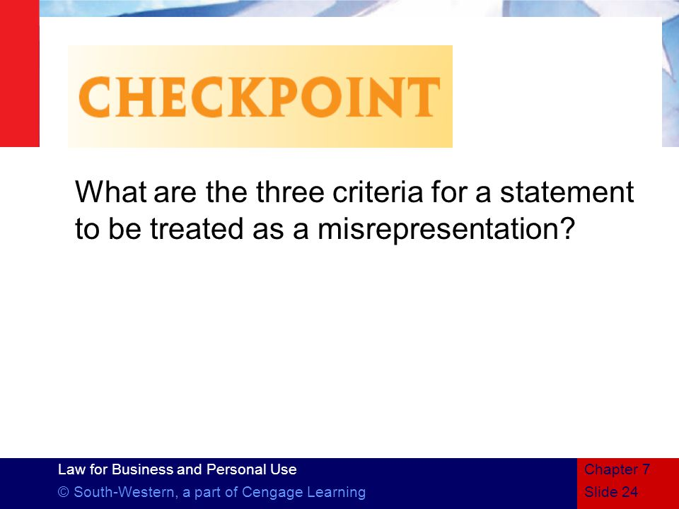 Law for Business and Personal Use © South-Western, a part of Cengage LearningSlide 24 Chapter 7 What are the three criteria for a statement to be treated as a misrepresentation
