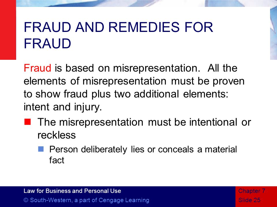 Law for Business and Personal Use © South-Western, a part of Cengage LearningSlide 25 Chapter 7 FRAUD AND REMEDIES FOR FRAUD Fraud is based on misrepresentation.