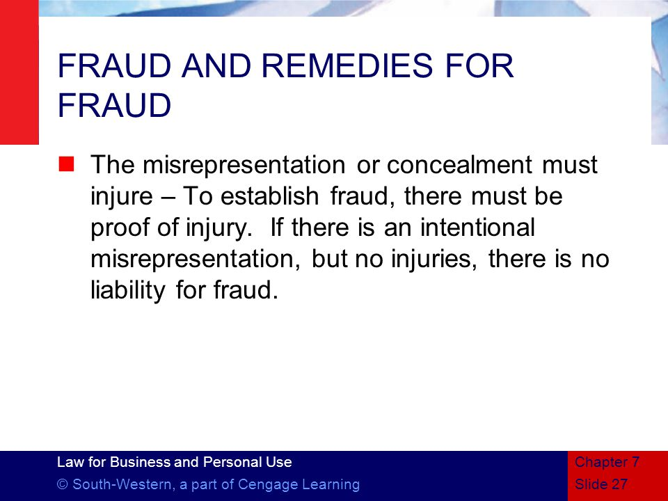 Law for Business and Personal Use © South-Western, a part of Cengage LearningSlide 27 Chapter 7 FRAUD AND REMEDIES FOR FRAUD The misrepresentation or concealment must injure – To establish fraud, there must be proof of injury.