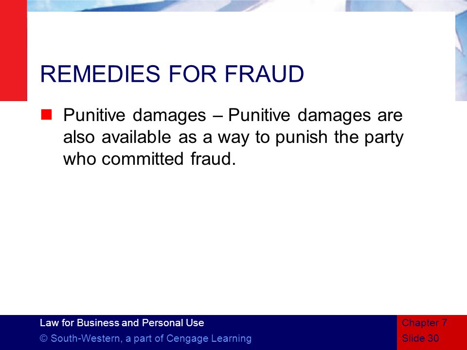 Law for Business and Personal Use © South-Western, a part of Cengage LearningSlide 30 Chapter 7 REMEDIES FOR FRAUD Punitive damages – Punitive damages are also available as a way to punish the party who committed fraud.