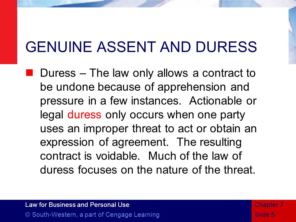 Law for Business and Personal Use © South-Western, a part of Cengage LearningSlide 5 Chapter 7 GENUINE ASSENT AND DURESS Duress – The law only allows a contract to be undone because of apprehension and pressure in a few instances.
