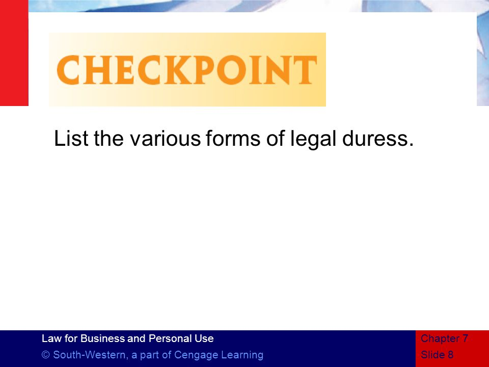 Law for Business and Personal Use © South-Western, a part of Cengage LearningSlide 8 Chapter 7 List the various forms of legal duress.