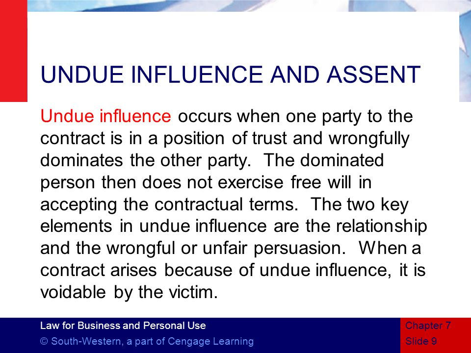 Law for Business and Personal Use © South-Western, a part of Cengage LearningSlide 9 Chapter 7 UNDUE INFLUENCE AND ASSENT Undue influence occurs when one party to the contract is in a position of trust and wrongfully dominates the other party.