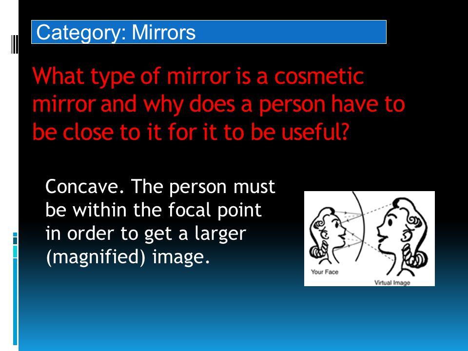 What type of mirror is a cosmetic mirror and why does a person have to be close to it for it to be useful.
