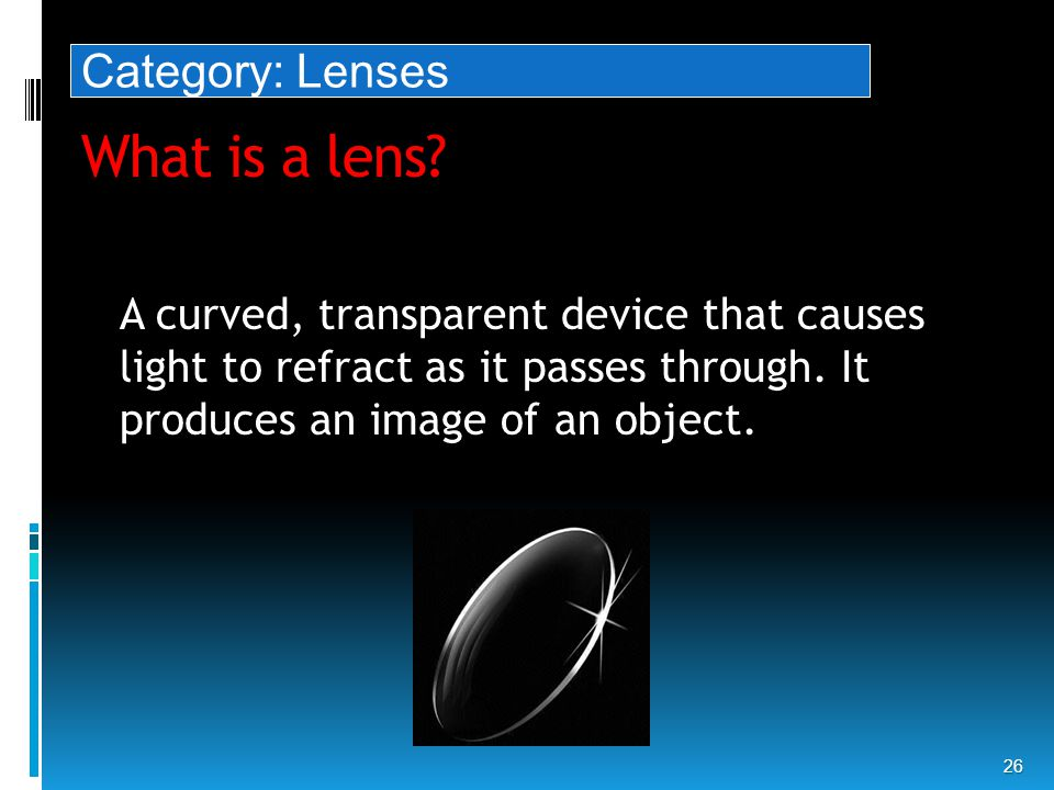What is a lens. 26 A curved, transparent device that causes light to refract as it passes through.