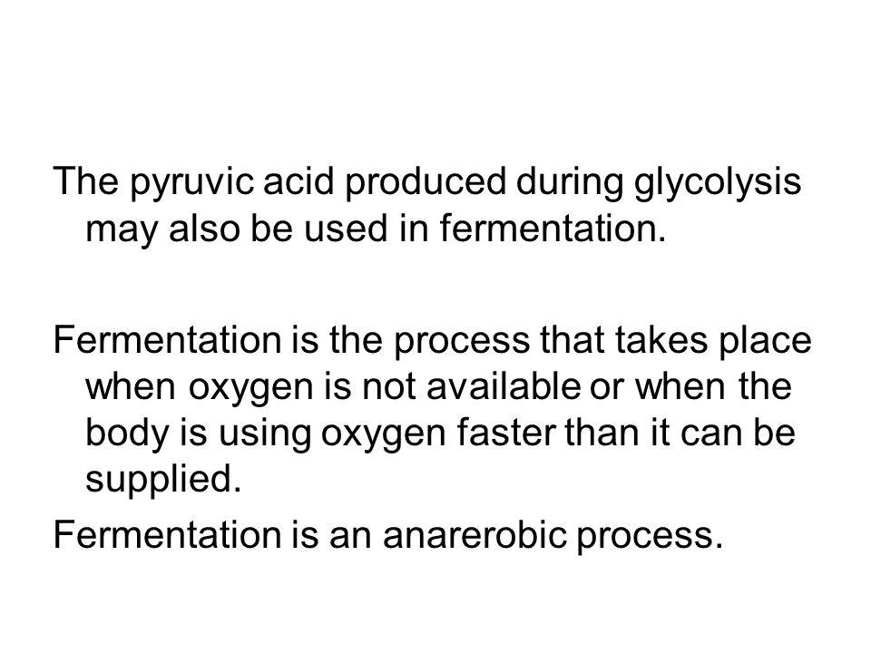 The pyruvic acid produced during glycolysis may also be used in fermentation.