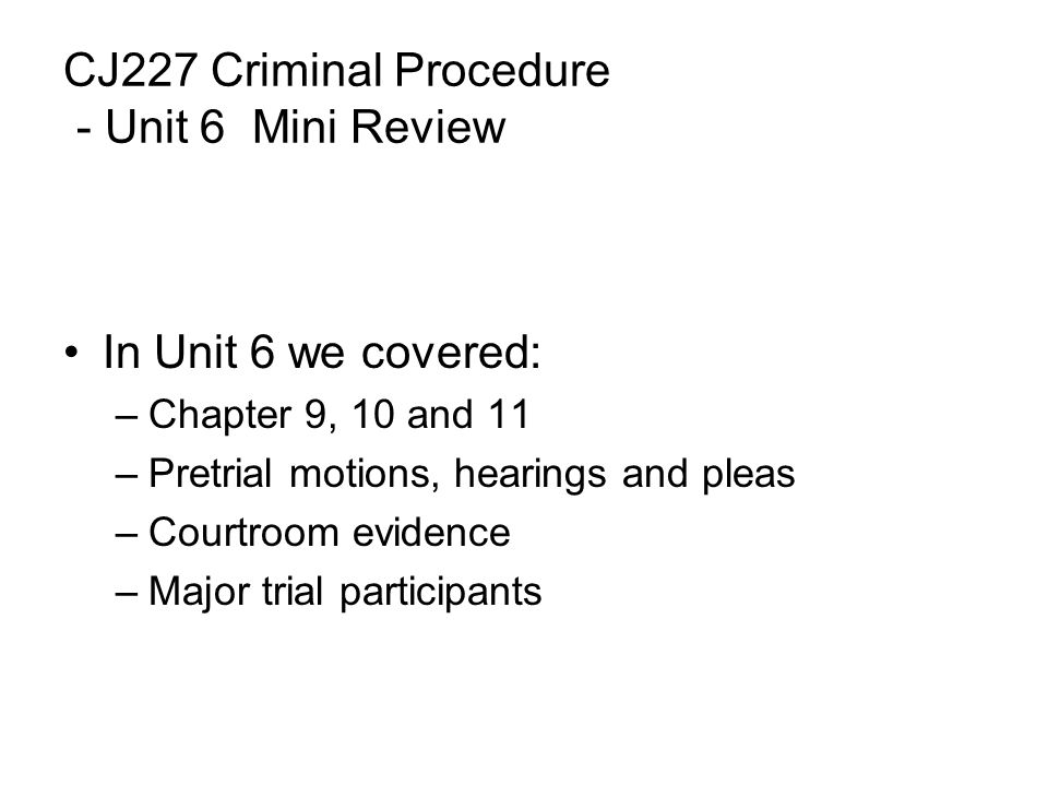 CJ227 Criminal Procedure - Unit 6 Mini Review In Unit 6 we covered: –Chapter 9, 10 and 11 –Pretrial motions, hearings and pleas –Courtroom evidence –Major trial participants