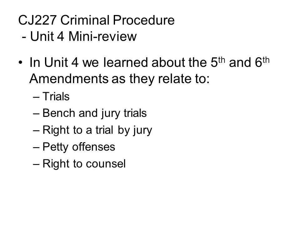 CJ227 Criminal Procedure - Unit 4 Mini-review In Unit 4 we learned about the 5 th and 6 th Amendments as they relate to: –Trials –Bench and jury trials –Right to a trial by jury –Petty offenses –Right to counsel