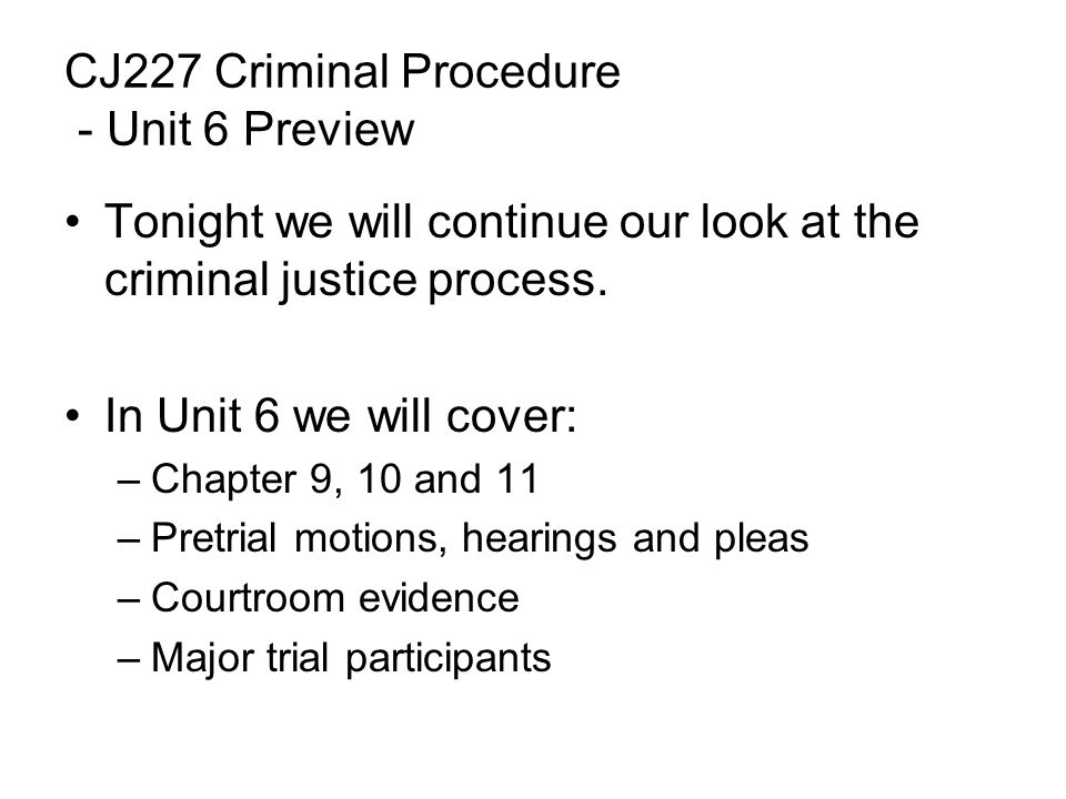 CJ227 Criminal Procedure - Unit 6 Preview Tonight we will continue our look at the criminal justice process.
