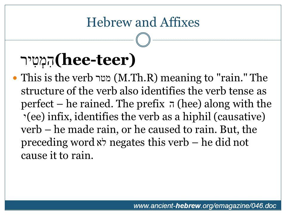 Hebrew and Affixes הִמְטִיר (hee-teer) This is the verb מטר (M.Th.R) meaning to rain. The structure of the verb also identifies the verb tense as perfect – he rained.