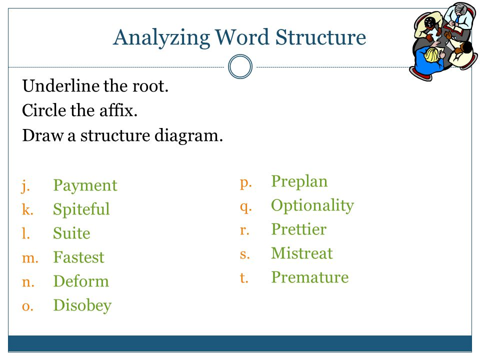 Analyzing Word Structure Underline the root. Circle the affix.