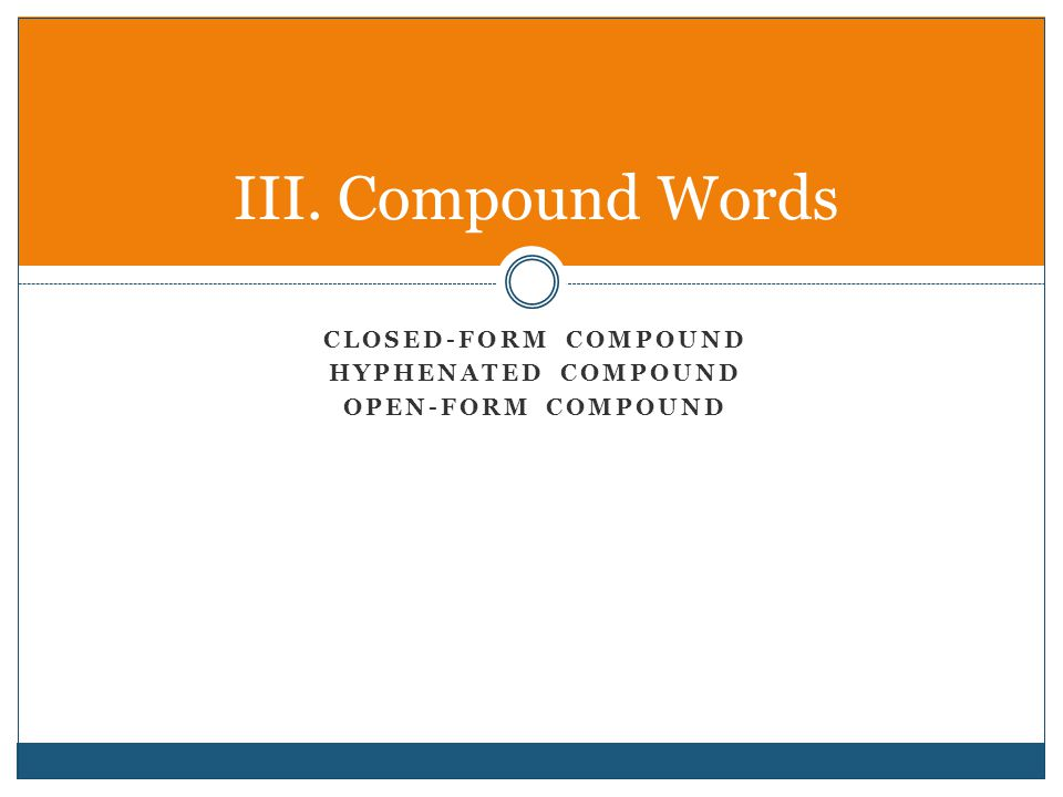 CLOSED-FORM COMPOUND HYPHENATED COMPOUND OPEN-FORM COMPOUND III. Compound Words