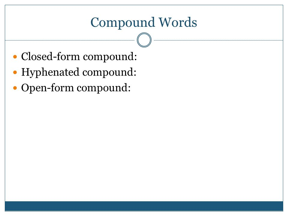 Compound Words Closed-form compound: Hyphenated compound: Open-form compound: