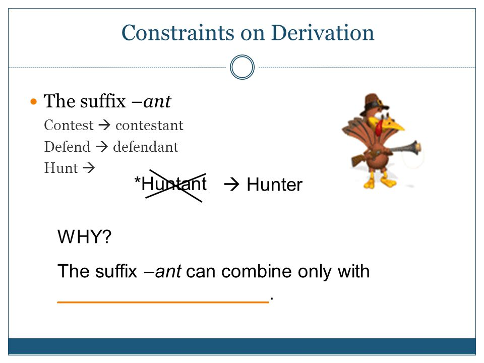 Constraints on Derivation The suffix –ant Contest  contestant Defend  defendant Hunt  *Huntant  Hunter WHY.