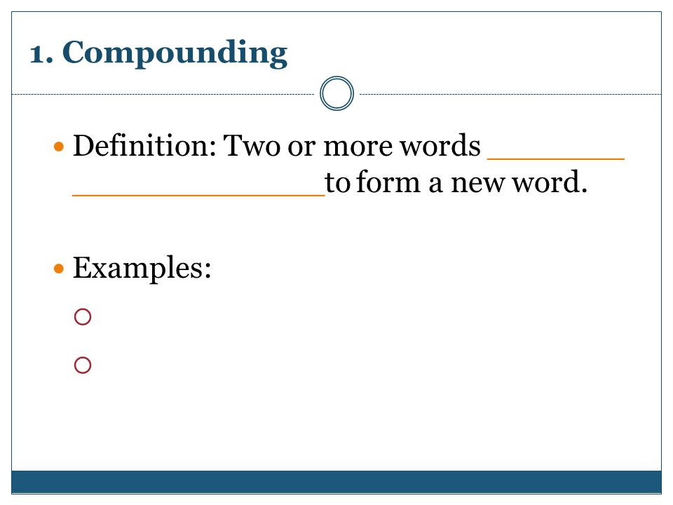 1. Compounding Definition: Two or more words _______ _____________to form a new word. Examples: