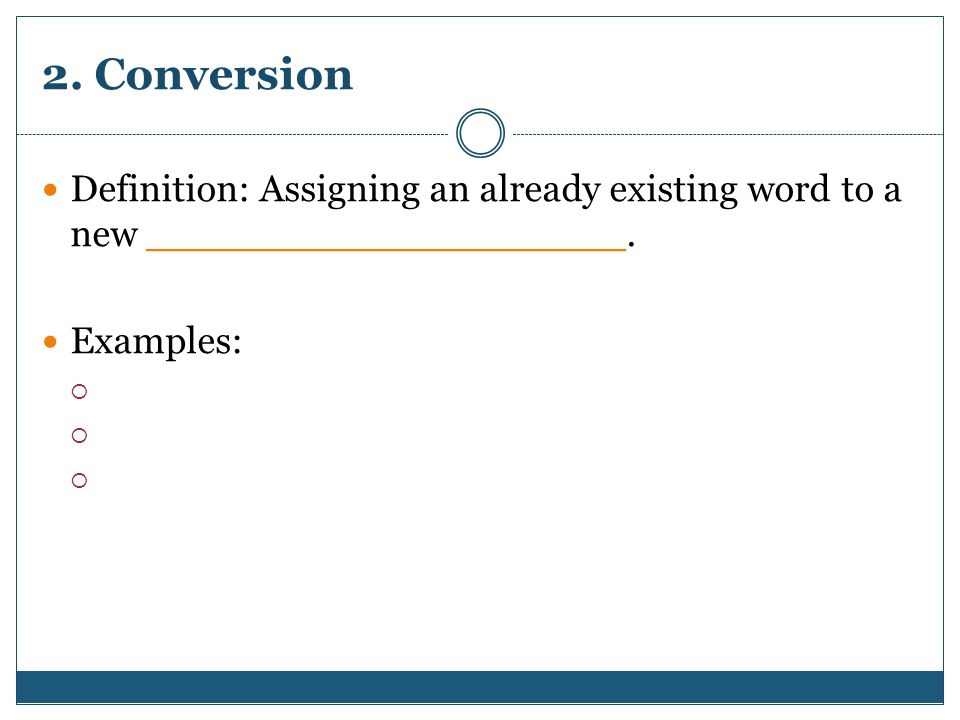2. Conversion Definition: Assigning an already existing word to a new ____________________.