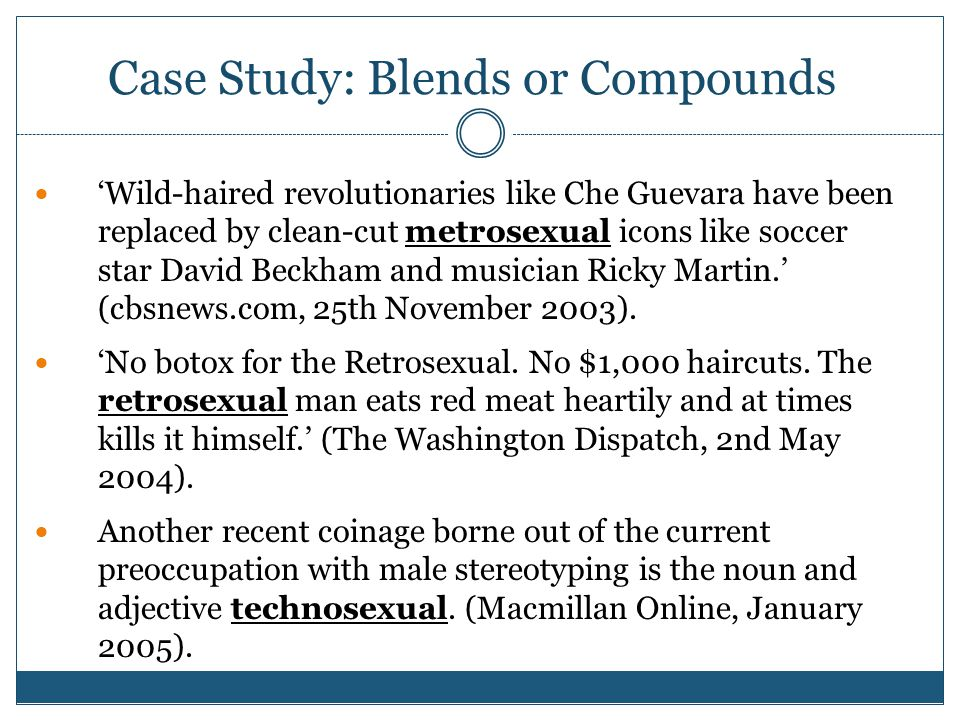 Case Study: Blends or Compounds 'Wild-haired revolutionaries like Che Guevara have been replaced by clean-cut metrosexual icons like soccer star David Beckham and musician Ricky Martin.' (cbsnews.com, 25th November 2003).