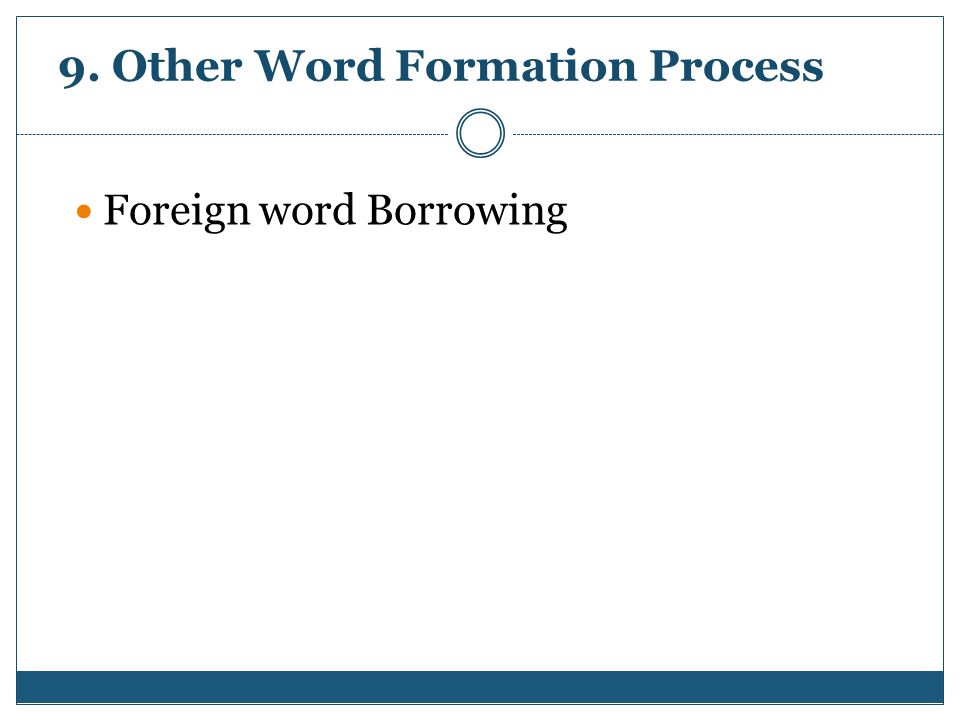 9. Other Word Formation Process Foreign word Borrowing