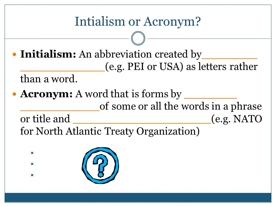 Intialism or Acronym. Initialism: An abbreviation created by ________ __ __________ (e.g.
