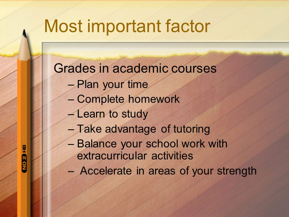 Most important factor Grades in academic courses –Plan your time –Complete homework –Learn to study –Take advantage of tutoring –Balance your school work with extracurricular activities – Accelerate in areas of your strength