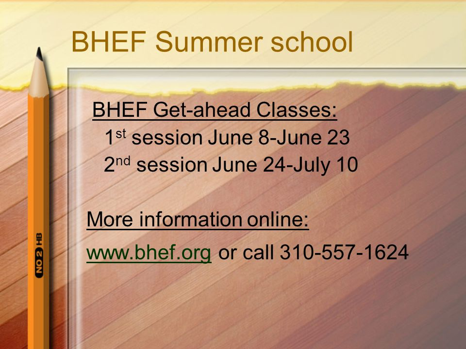 BHEF Summer school BHEF Get-ahead Classes: 1 st session June 8-June 23 2 nd session June 24-July 10 More information online:   or call