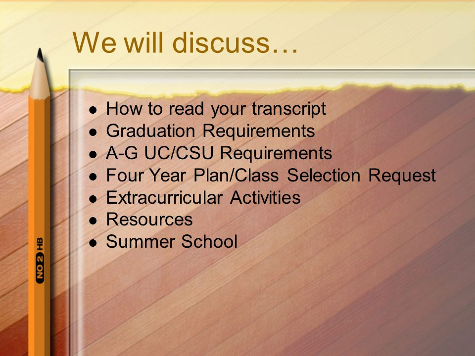 We will discuss… How to read your transcript Graduation Requirements A-G UC/CSU Requirements Four Year Plan/Class Selection Request Extracurricular Activities Resources Summer School