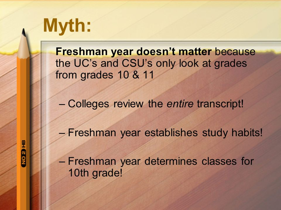 Myth: Freshman year doesn't matter because the UC's and CSU's only look at grades from grades 10 & 11 –Colleges review the entire transcript.