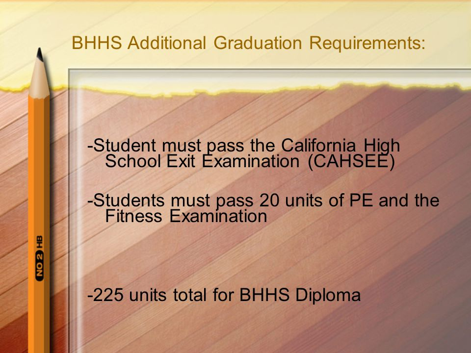 BHHS Additional Graduation Requirements: -Student must pass the California High School Exit Examination (CAHSEE) -Students must pass 20 units of PE and the Fitness Examination -225 units total for BHHS Diploma
