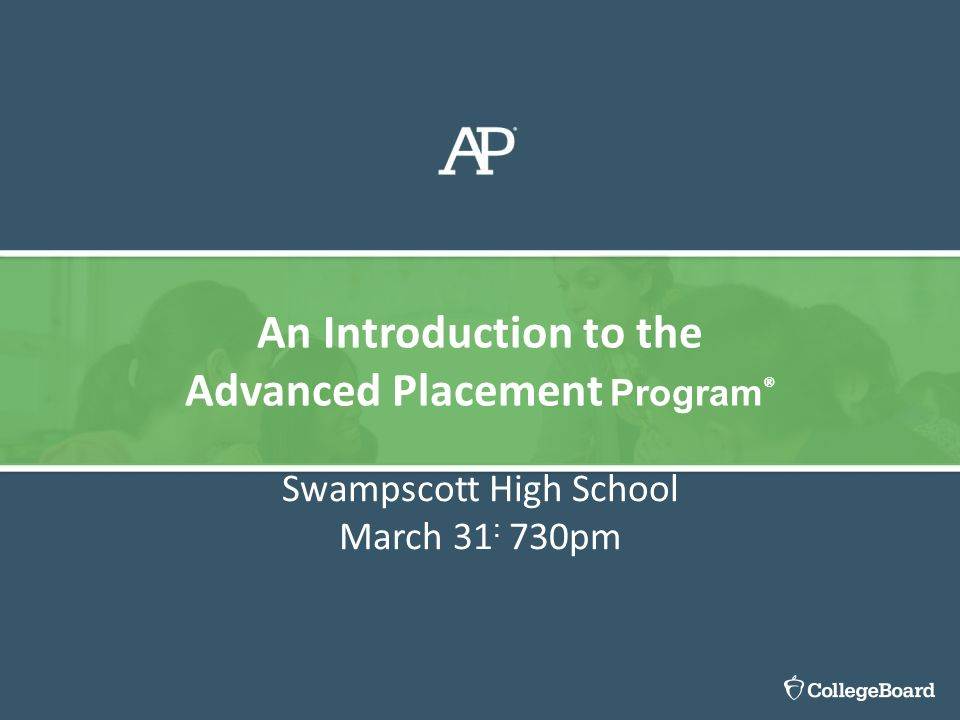 Swampscott High School March 31 : 730pm An Introduction to the Advanced Placement Program ®