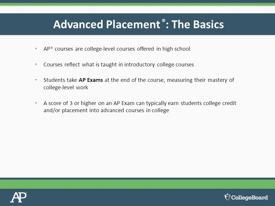 AP® courses are college-level courses offered in high school Courses reflect what is taught in introductory college courses Students take AP Exams at the end of the course, measuring their mastery of college-level work A score of 3 or higher on an AP Exam can typically earn students college credit and/or placement into advanced courses in college Advanced Placement ® : The Basics