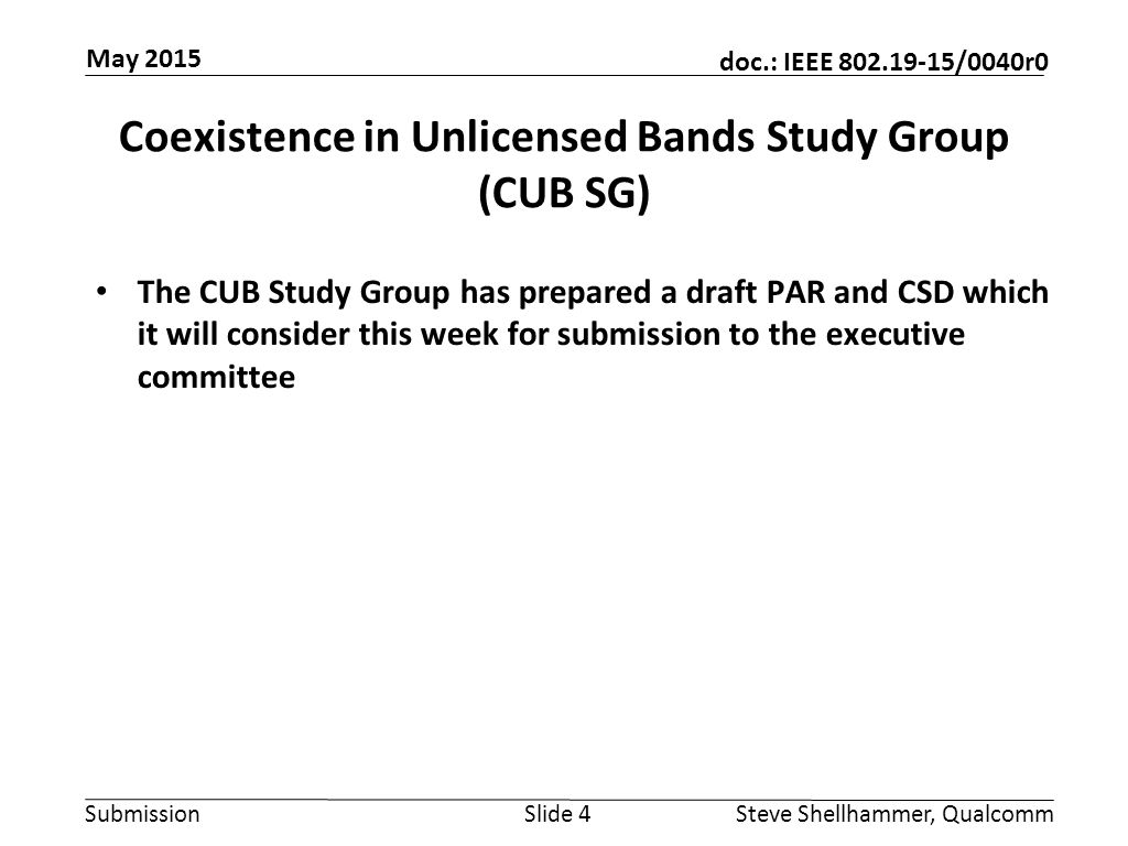 Submission doc.: IEEE /0040r0 Coexistence in Unlicensed Bands Study Group (CUB SG) The CUB Study Group has prepared a draft PAR and CSD which it will consider this week for submission to the executive committee Slide 4Steve Shellhammer, Qualcomm May 2015