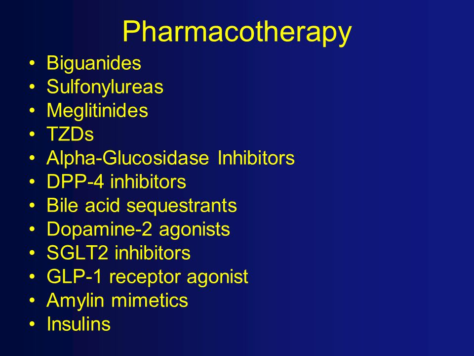 Pharmacotherapy Biguanides Sulfonylureas Meglitinides TZDs Alpha-Glucosidase Inhibitors DPP-4 inhibitors Bile acid sequestrants Dopamine-2 agonists SGLT2 inhibitors GLP-1 receptor agonist Amylin mimetics Insulins