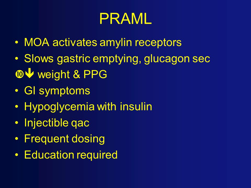 PRAML MOA activates amylin receptors Slows gastric emptying, glucagon sec  weight & PPG GI symptoms Hypoglycemia with insulin Injectible qac Frequent dosing Education required