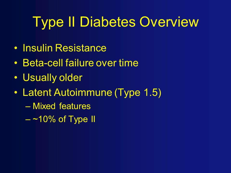 Type II Diabetes Overview Insulin Resistance Beta-cell failure over time Usually older Latent Autoimmune (Type 1.5) –Mixed features –~10% of Type II